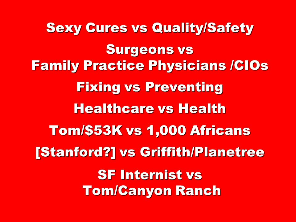 Sexy Cures vs Quality/Safety Surgeons vs Family Practice Physicians /CIOs Fixing vs Preventing Healthcare vs Health Tom/$53K vs 1,000 Africans [Stanford ] vs Griffith/Planetree SF Internist vs Tom/Canyon Ranch